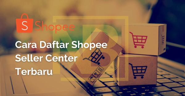 Cara Daftar Shopee Seller Center Terbaru