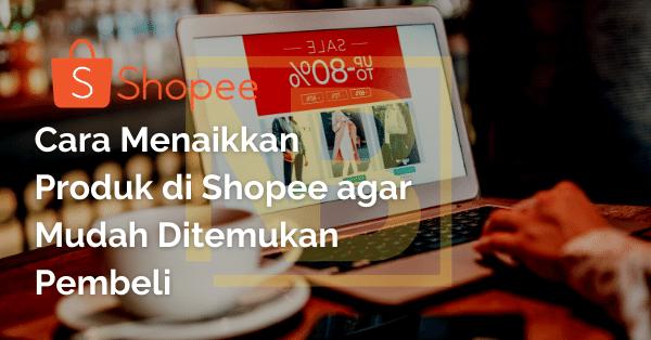 Cara Menaikkan Produk di Shopee agar Mudah Ditemukan Pembeli
